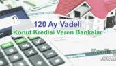 120 Ay Vadeli Konut Kredisi Veren Bankalar 2018