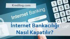 İnternet Bankacılığı Nasıl Kapatılır?